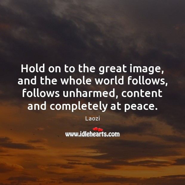 Image, Hold on to the great image, and the whole world follows, follows