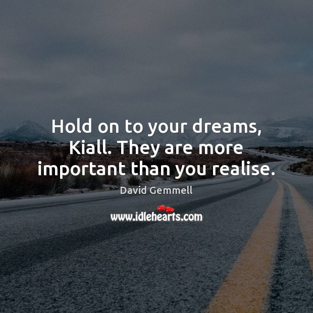 Hold on to your dreams, Kiall. They are more important than you realise. David Gemmell Picture Quote