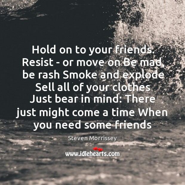 Image, Hold on to your friends. Resist – or move on Be mad,