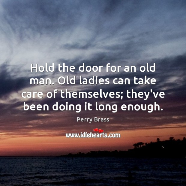 Hold the door for an old man. Old ladies can take care Perry Brass Picture Quote