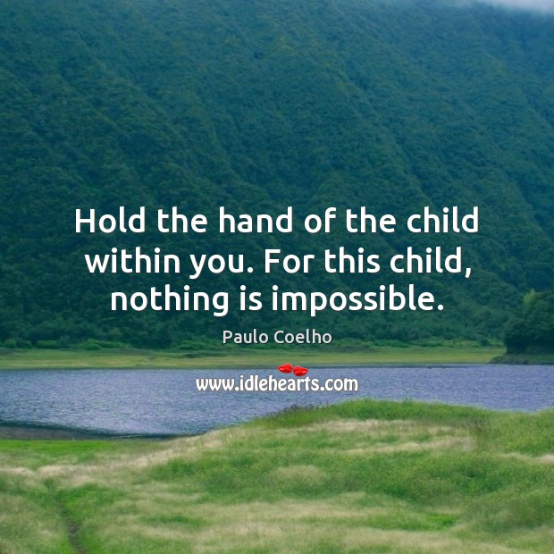 Image, Hold the hand of the child within you. For this child, nothing is impossible.