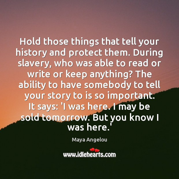 Hold those things that tell your history and protect them. During slavery, Ability Quotes Image