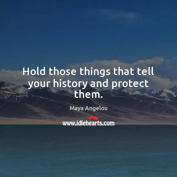 Image, Hold those things that tell your history and protect them.