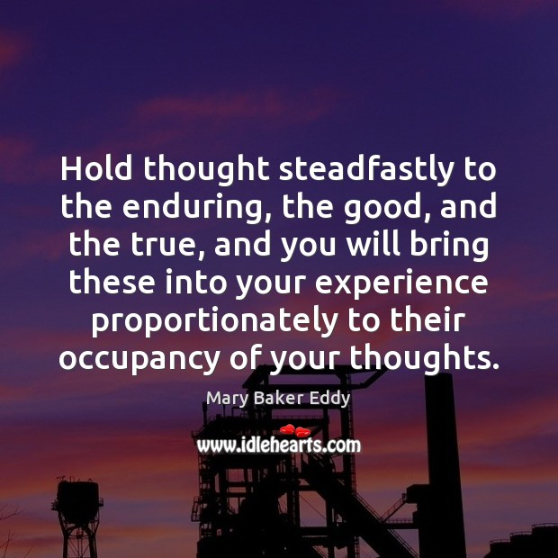 Hold thought steadfastly to the enduring, the good, and the true, and Mary Baker Eddy Picture Quote