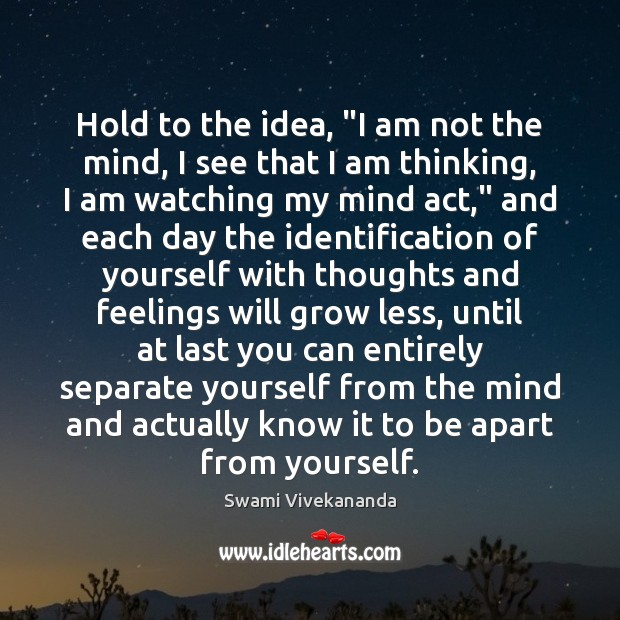 """Hold to the idea, """"I am not the mind, I see that Image"""