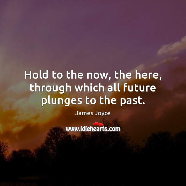 Hold to the now, the here, through which all future plunges to the past. Image