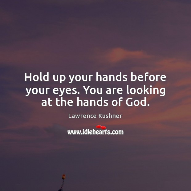 Hold up your hands before your eyes. You are looking at the hands of God. Image
