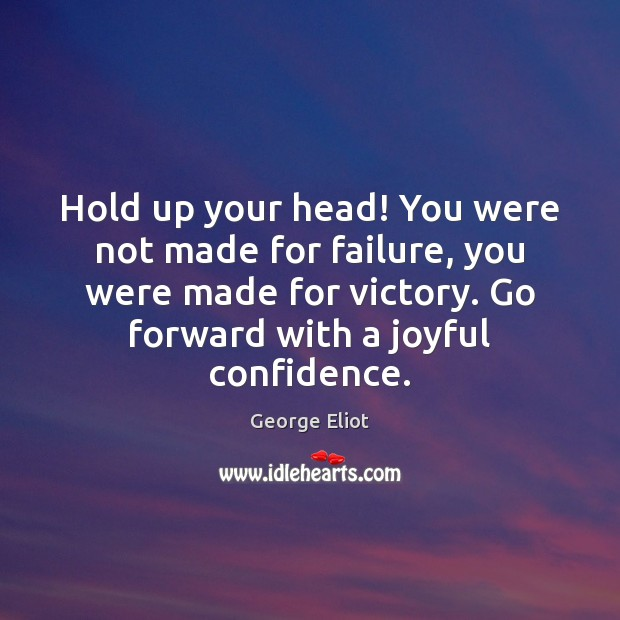 Hold up your head! You were not made for failure, you were George Eliot Picture Quote