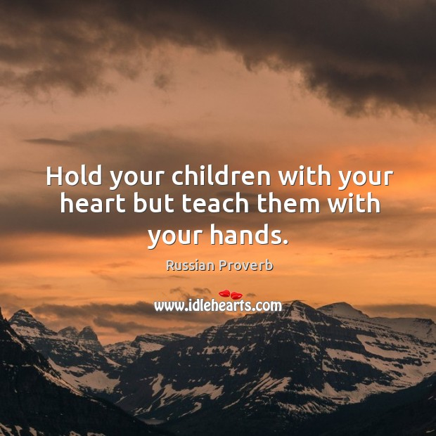 Hold your children with your heart but teach them with your hands. Image