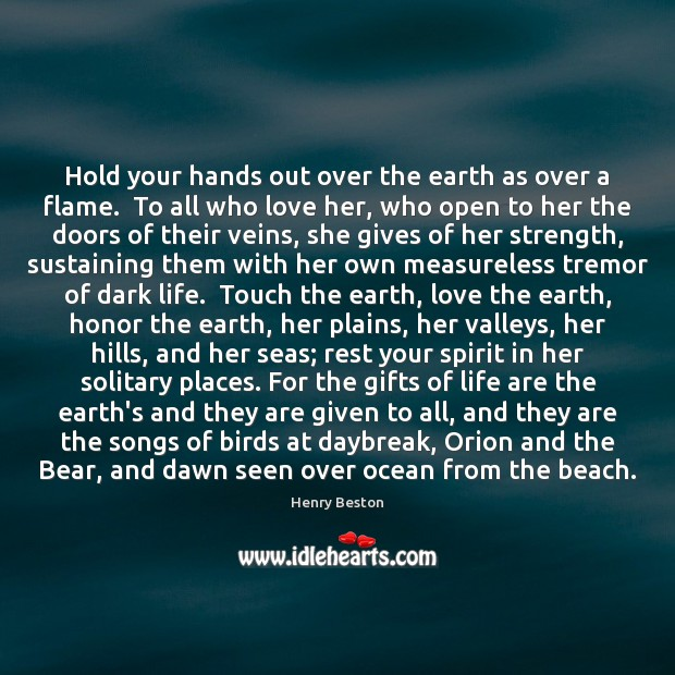 Hold your hands out over the earth as over a flame.  To Henry Beston Picture Quote