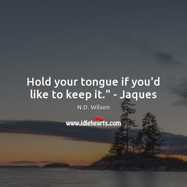 """Image, Hold your tongue if you'd like to keep it."""" – Jaques"""