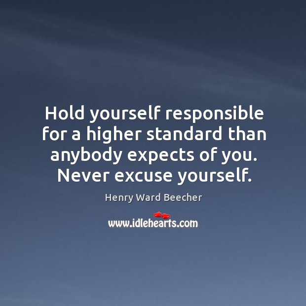 Image, Hold yourself responsible for a higher standard than anybody expects of you. Never excuse yourself.