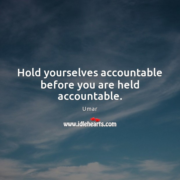 Hold yourselves accountable before you are held accountable. Image