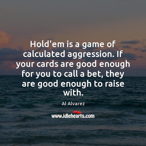 Image, Hold'em is a game of calculated aggression. If your cards are good