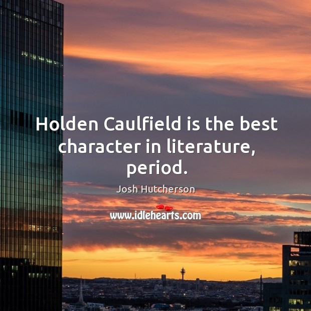 Image, Holden Caulfield is the best character in literature, period.