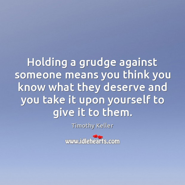 Holding a grudge against someone means you think you know what they Grudge Quotes Image
