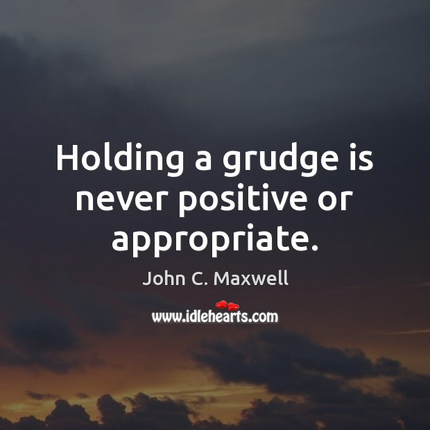 Holding a grudge is never positive or appropriate. Image