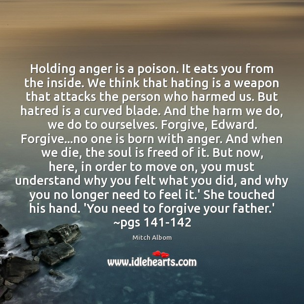 Holding anger is a poison. It eats you from the inside. We Mitch Albom Picture Quote