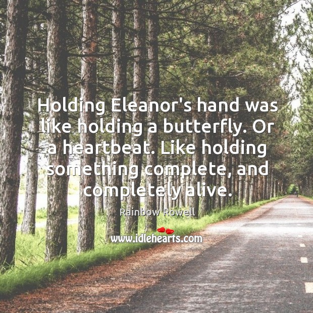 Holding Eleanor's hand was like holding a butterfly. Or a heartbeat. Like Rainbow Rowell Picture Quote