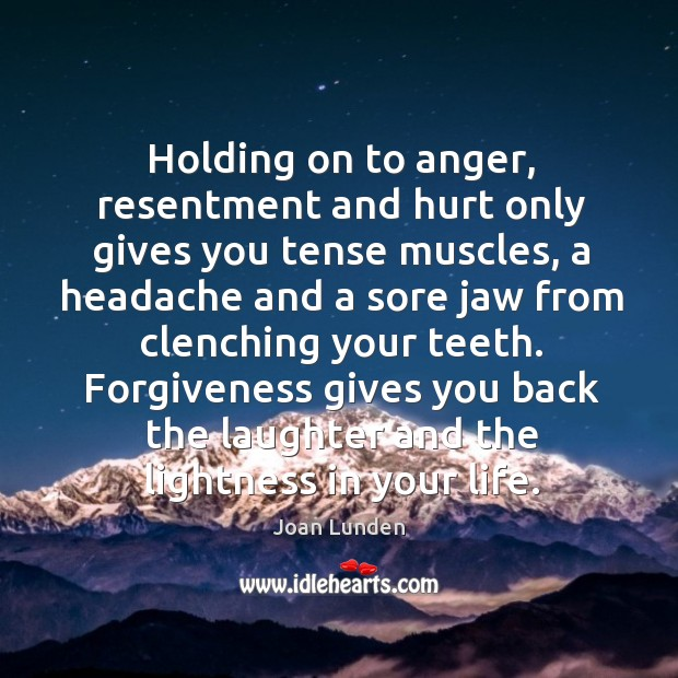 Holding on to anger, resentment and hurt only gives you tense muscles, a headache and a sore Image