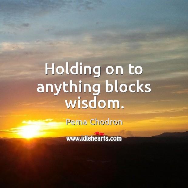 Image, Holding on to anything blocks wisdom.