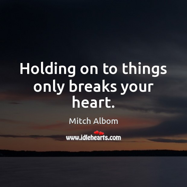 Holding on to things only breaks your heart. Mitch Albom Picture Quote