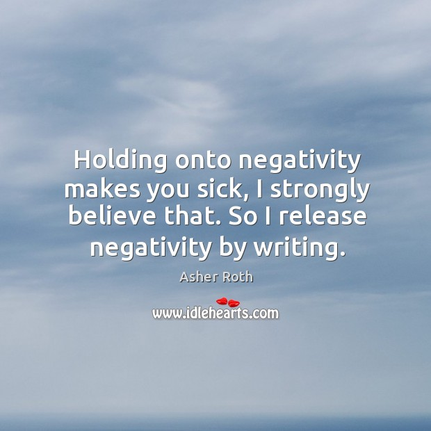 Image, Holding onto negativity makes you sick, I strongly believe that. So I