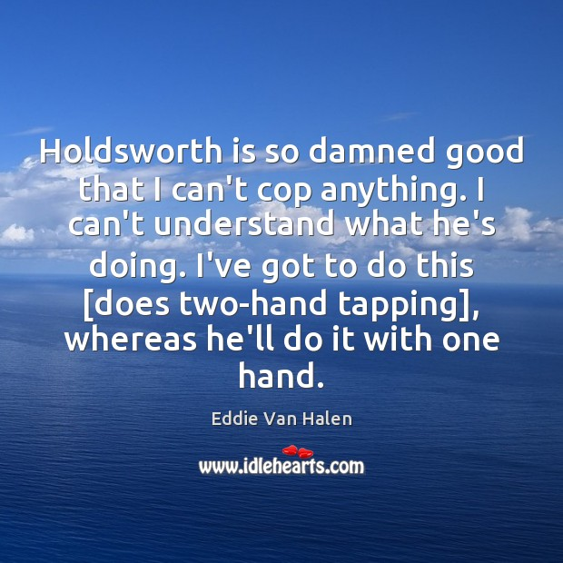 Holdsworth is so damned good that I can't cop anything. I can't Eddie Van Halen Picture Quote