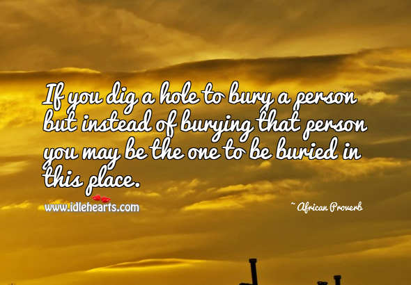 Image, If you dig a hole to bury a person but instead of burying that person you may be the one to be buried in this place.