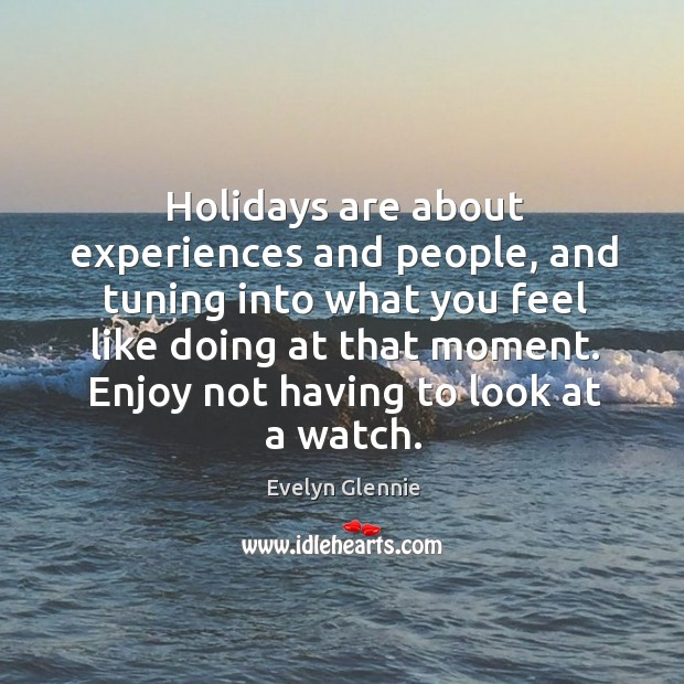 Image, Holidays are about experiences and people, and tuning into what you feel like doing at that moment.