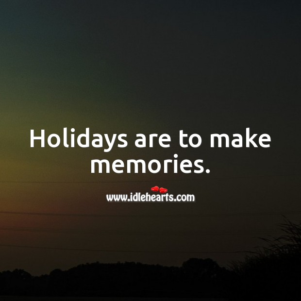 Holidays are to make memories. Holiday Quotes Image