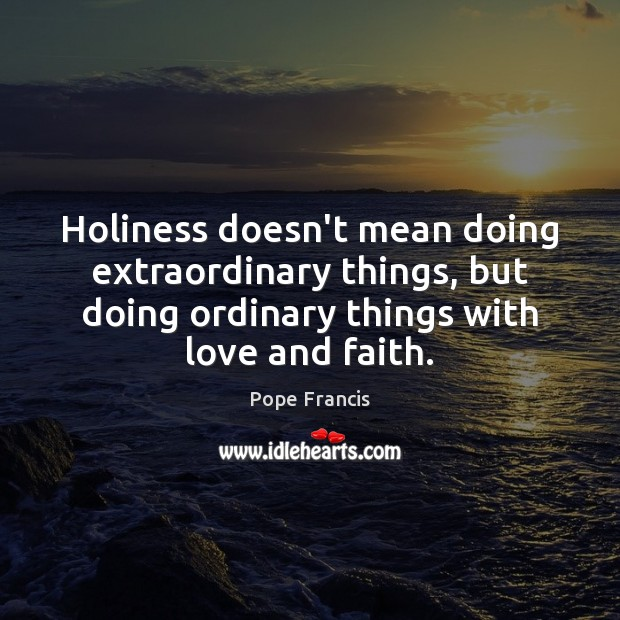 Holiness doesn't mean doing extraordinary things, but doing ordinary things with love Image
