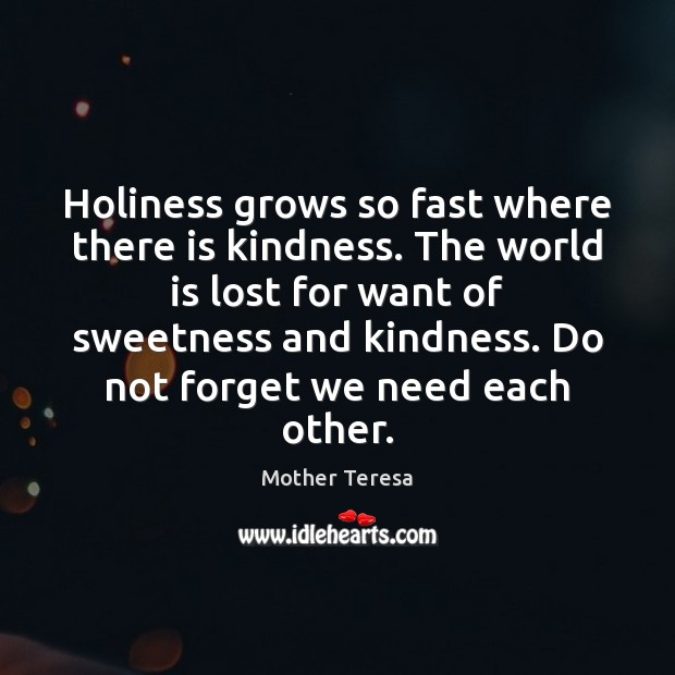Image, Holiness grows so fast where there is kindness. The world is lost