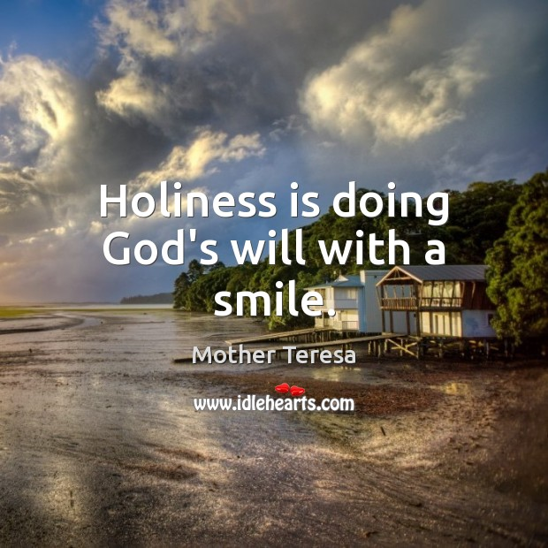 Holiness is doing God's will with a smile. Mother Teresa Picture Quote