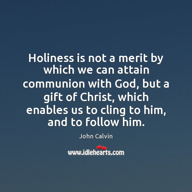 Holiness is not a merit by which we can attain communion with John Calvin Picture Quote