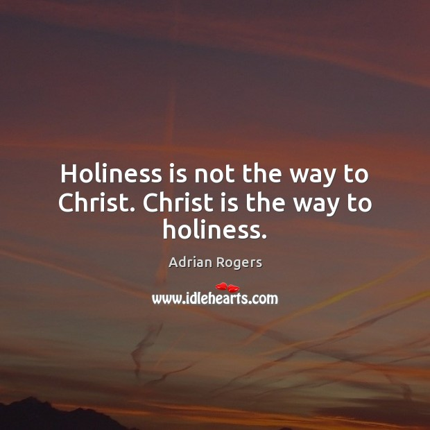 Holiness is not the way to Christ. Christ is the way to holiness. Adrian Rogers Picture Quote