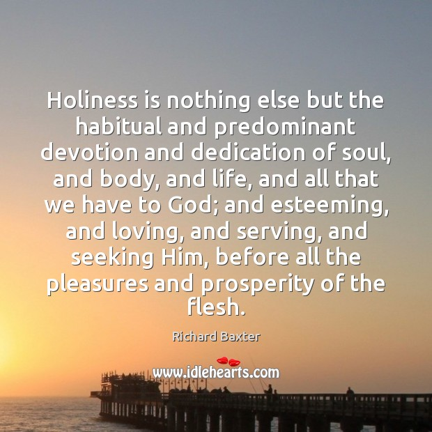 Holiness is nothing else but the habitual and predominant devotion and dedication Richard Baxter Picture Quote