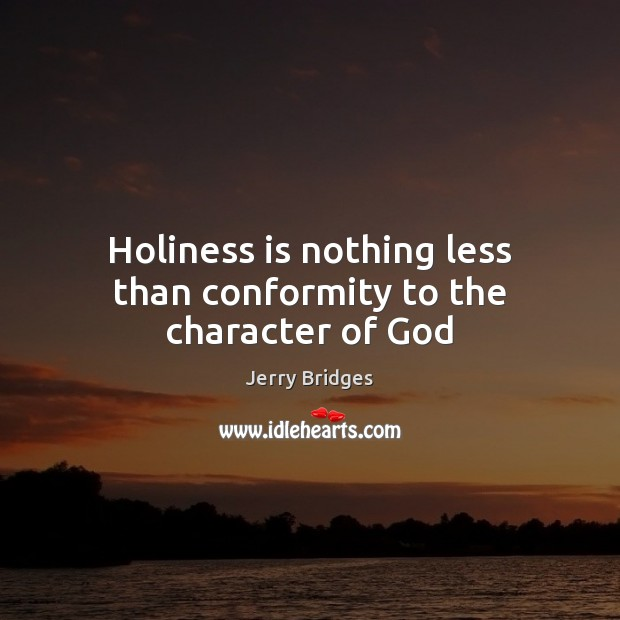 Holiness is nothing less than conformity to the character of God Jerry Bridges Picture Quote