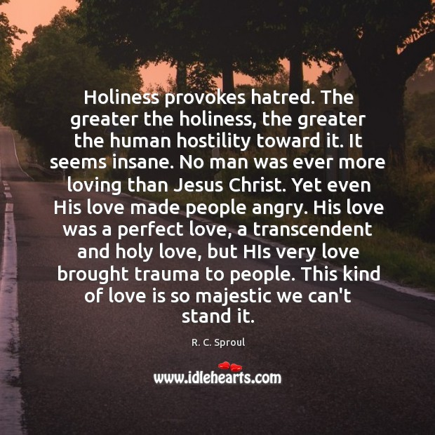 Holiness provokes hatred. The greater the holiness, the greater the human hostility Image