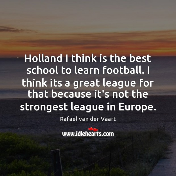 Image, Holland I think is the best school to learn football. I think