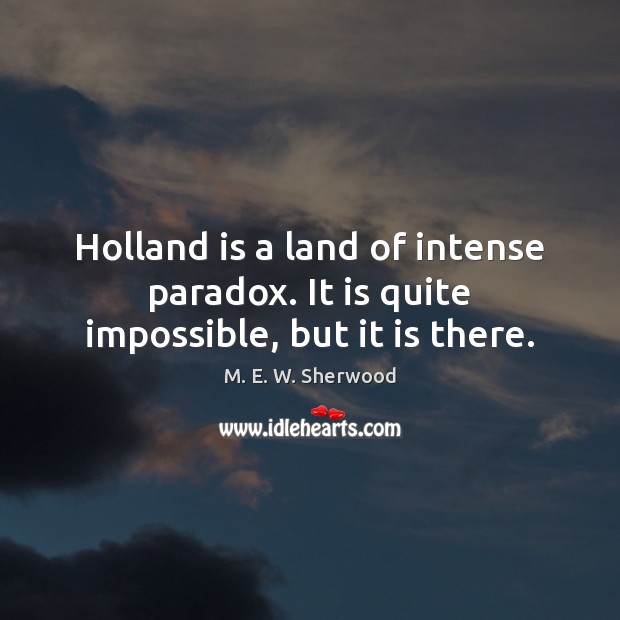 Holland is a land of intense paradox. It is quite impossible, but it is there. M. E. W. Sherwood Picture Quote