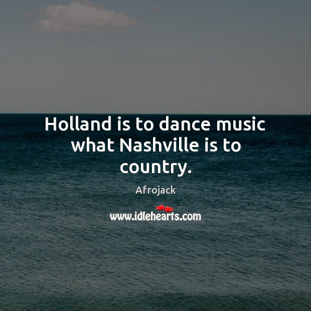 Image, Holland is to dance music what Nashville is to country.
