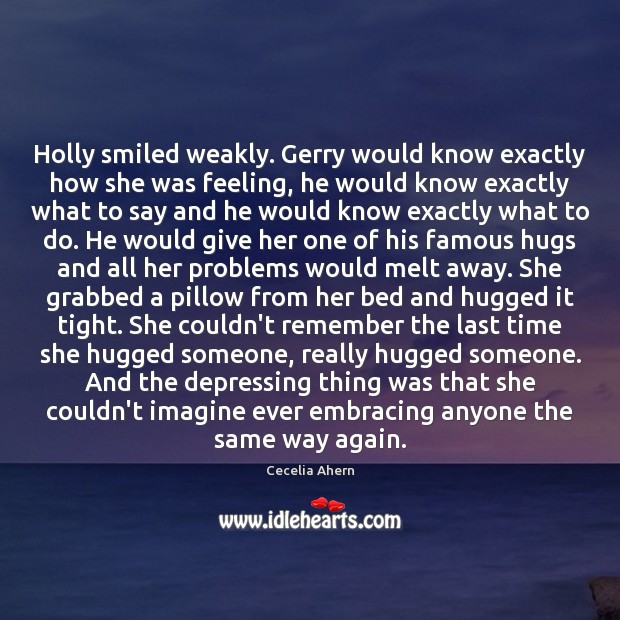 Holly smiled weakly. Gerry would know exactly how she was feeling, he Cecelia Ahern Picture Quote