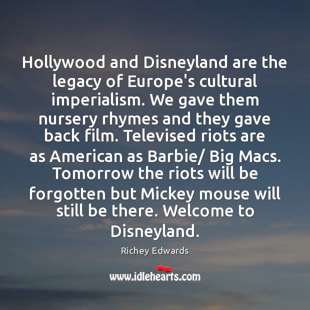 Hollywood and Disneyland are the legacy of Europe's cultural imperialism. We gave Richey Edwards Picture Quote