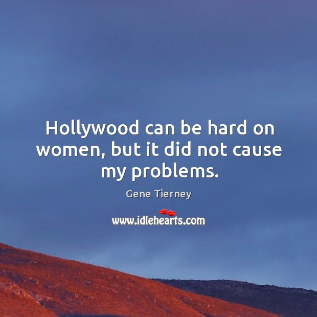 Hollywood can be hard on women, but it did not cause my problems. Image