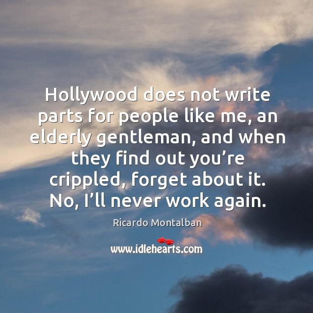 Hollywood does not write parts for people like me, an elderly gentleman, and when they find out you're crippled, forget about it. Ricardo Montalban Picture Quote