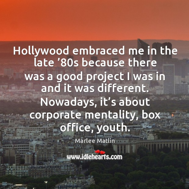 Hollywood embraced me in the late '80s because there was a good project I was in and it was different. Marlee Matlin Picture Quote