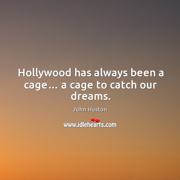 Hollywood has always been a cage… a cage to catch our dreams. John Huston Picture Quote