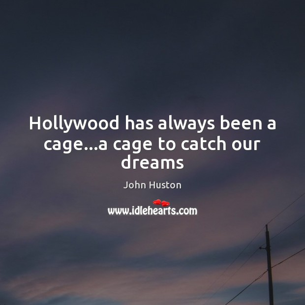 Hollywood has always been a cage…a cage to catch our dreams John Huston Picture Quote