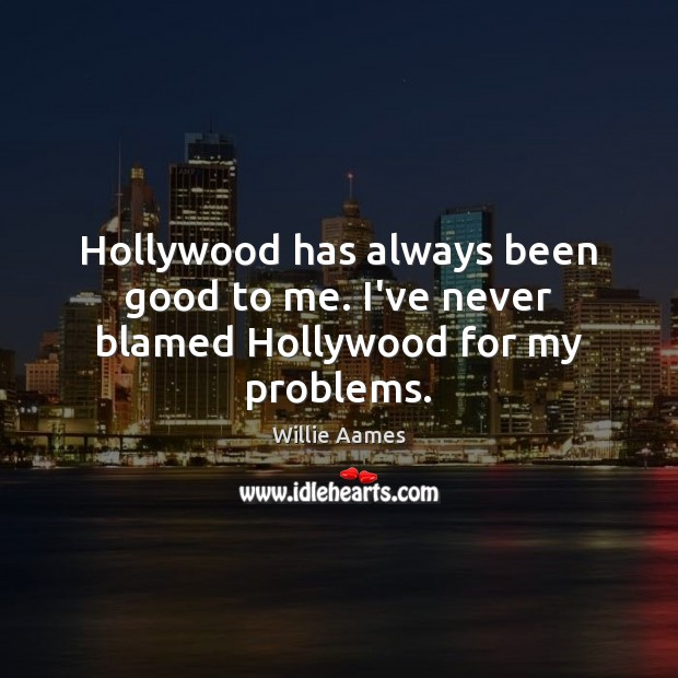 Hollywood has always been good to me. I've never blamed Hollywood for my problems. Willie Aames Picture Quote